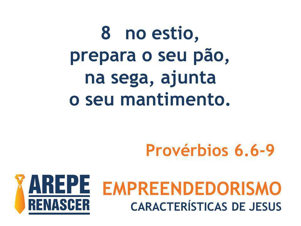 EMPREENDEDORISMO CARACTERÍSTICAS DE JESUS 8no estio, prepara o seu pão, na sega, ajunta o seu mantimento. Provérbios 6.6-9