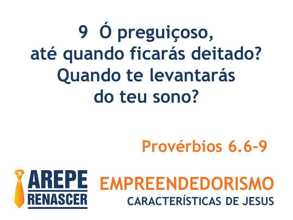EMPREENDEDORISMO CARACTERÍSTICAS DE JESUS 9 Ó preguiçoso, até quando ficarás deitado? Quando te levantarás do teu sono? Provérbios 6.6-9