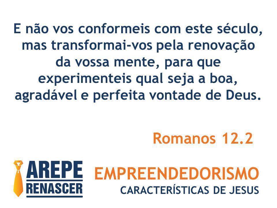 EMPREENDEDORISMO CARACTERÍSTICAS DE JESUS E não vos conformeis com este século, mas transformai-vos pela renovação da vossa mente, para que experiment