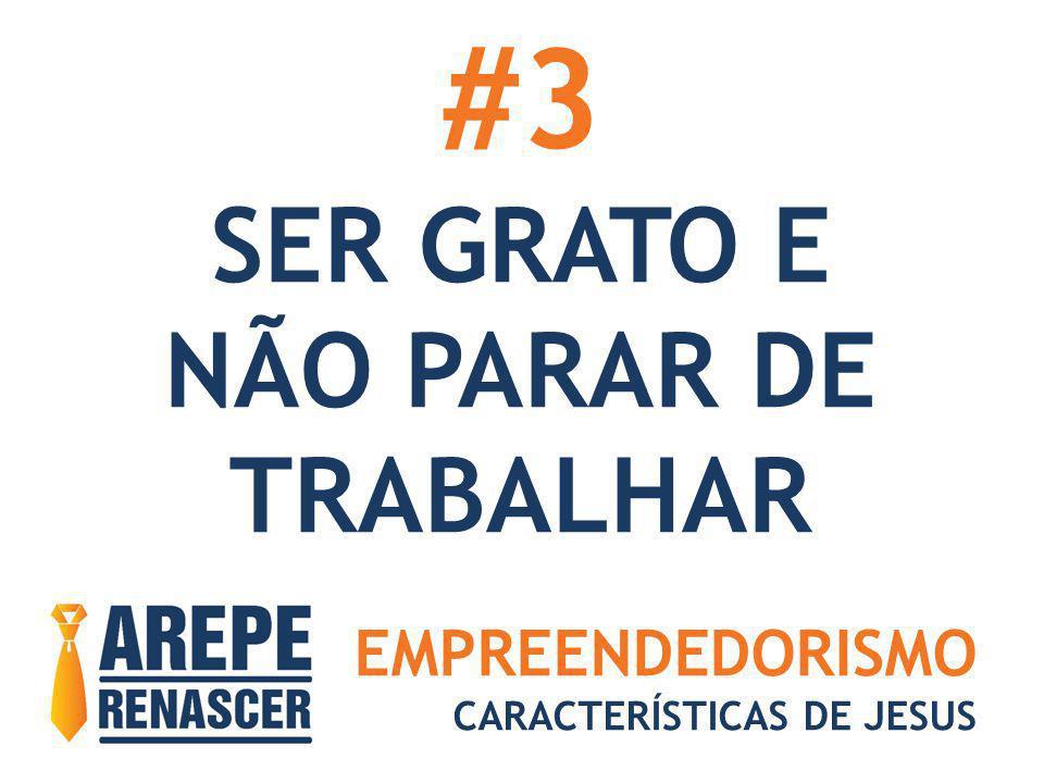 EMPREENDEDORISMO CARACTERÍSTICAS DE JESUS #3 SER GRATO E NÃO PARAR DE TRABALHAR