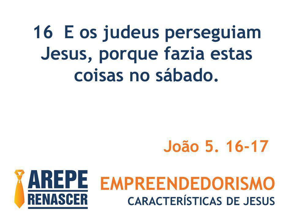 EMPREENDEDORISMO CARACTERÍSTICAS DE JESUS 16 E os judeus perseguiam Jesus, porque fazia estas coisas no sábado. João 5. 16-17