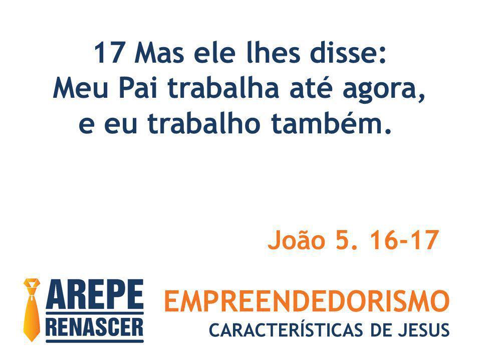 EMPREENDEDORISMO CARACTERÍSTICAS DE JESUS 17 Mas ele lhes disse: Meu Pai trabalha até agora, e eu trabalho também. João 5. 16-17