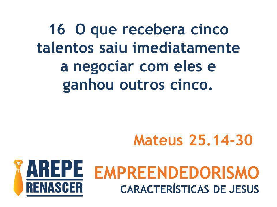 EMPREENDEDORISMO CARACTERÍSTICAS DE JESUS 16 O que recebera cinco talentos saiu imediatamente a negociar com eles e ganhou outros cinco. Mateus 25.14-