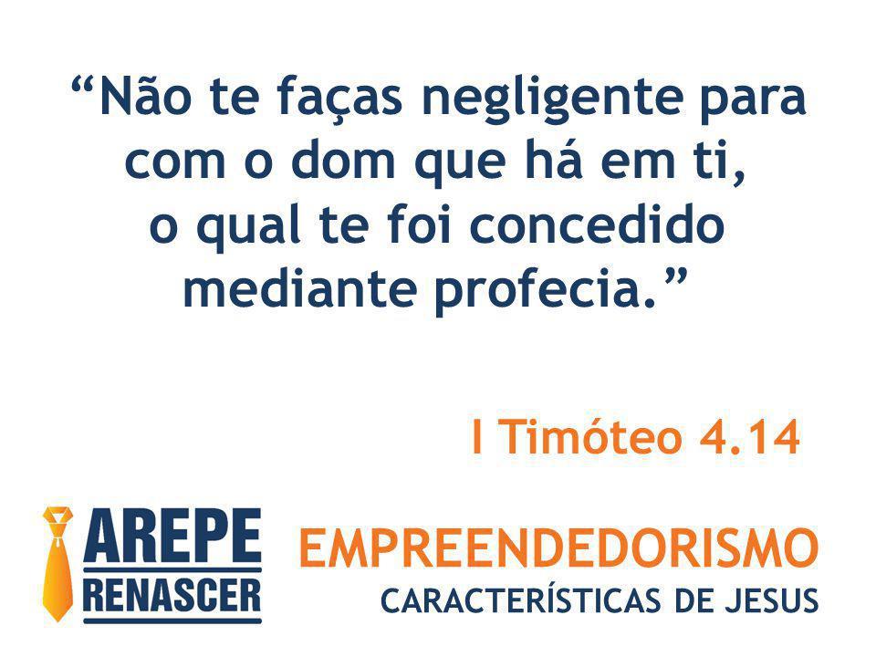 EMPREENDEDORISMO CARACTERÍSTICAS DE JESUS Não te faças negligente para com o dom que há em ti, o qual te foi concedido mediante profecia. I Timóteo 4.