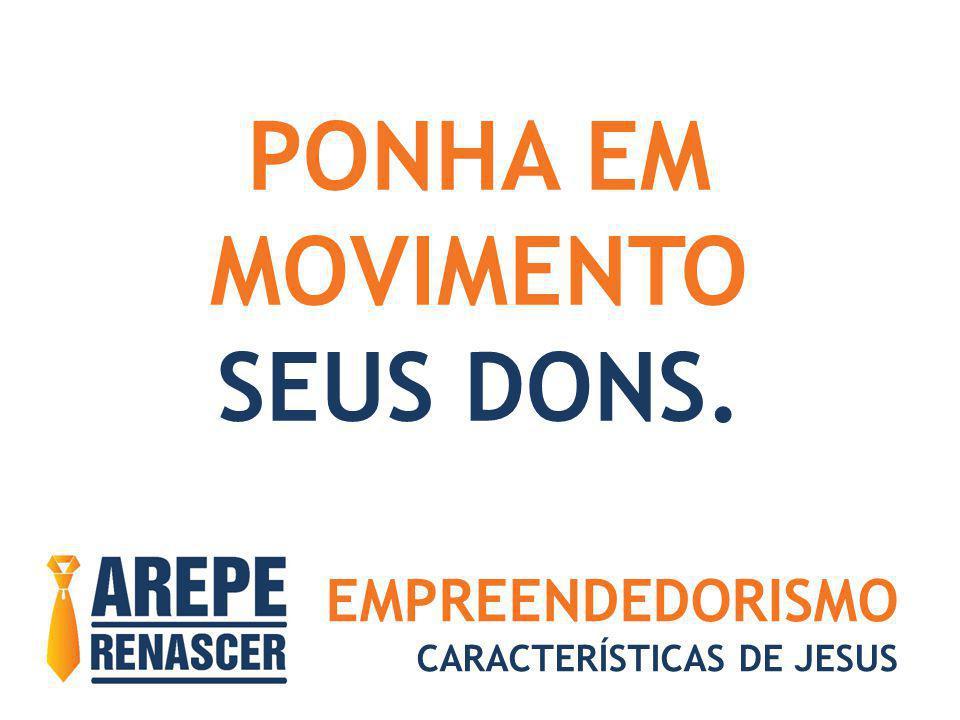 EMPREENDEDORISMO CARACTERÍSTICAS DE JESUS PONHA EM MOVIMENTO SEUS DONS.
