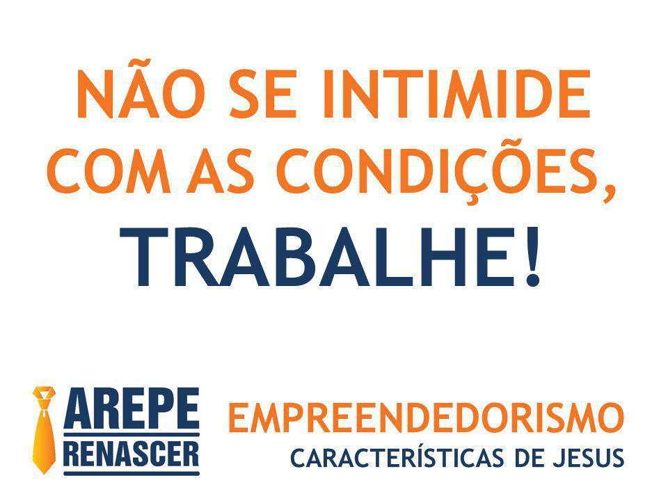 EMPREENDEDORISMO CARACTERÍSTICAS DE JESUS NÃO SE INTIMIDE COM AS CONDIÇÕES, TRABALHE!