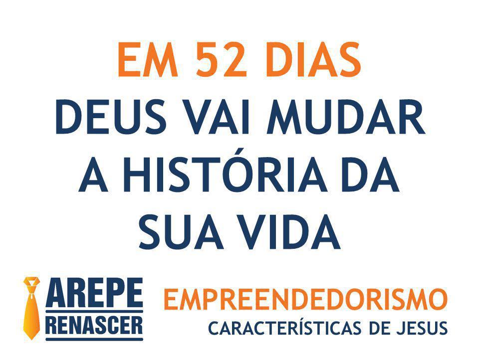 EMPREENDEDORISMO CARACTERÍSTICAS DE JESUS EM 52 DIAS DEUS VAI MUDAR A HISTÓRIA DA SUA VIDA