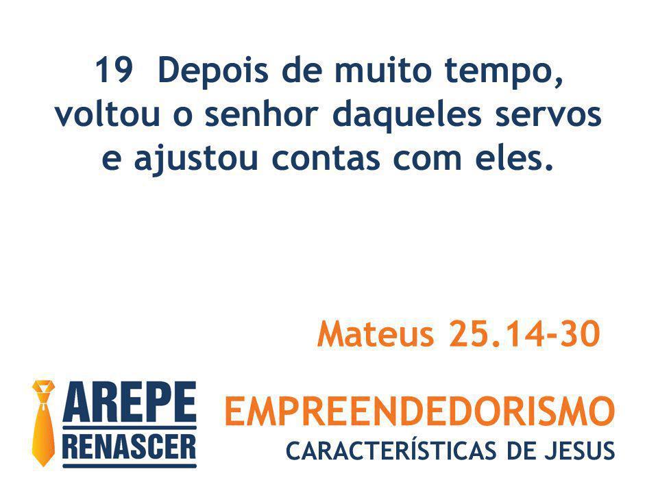 EMPREENDEDORISMO CARACTERÍSTICAS DE JESUS 19 Depois de muito tempo, voltou o senhor daqueles servos e ajustou contas com eles. Mateus 25.14-30