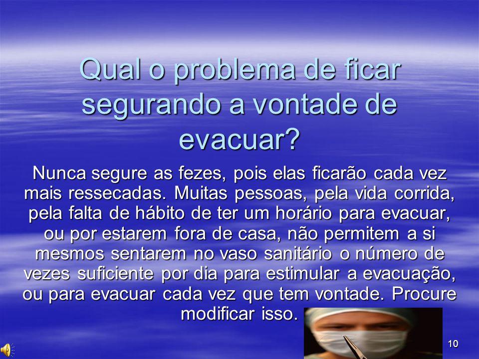 10 Qual o problema de ficar segurando a vontade de evacuar? Nunca segure as fezes, pois elas ficarão cada vez mais ressecadas. Muitas pessoas, pela vi