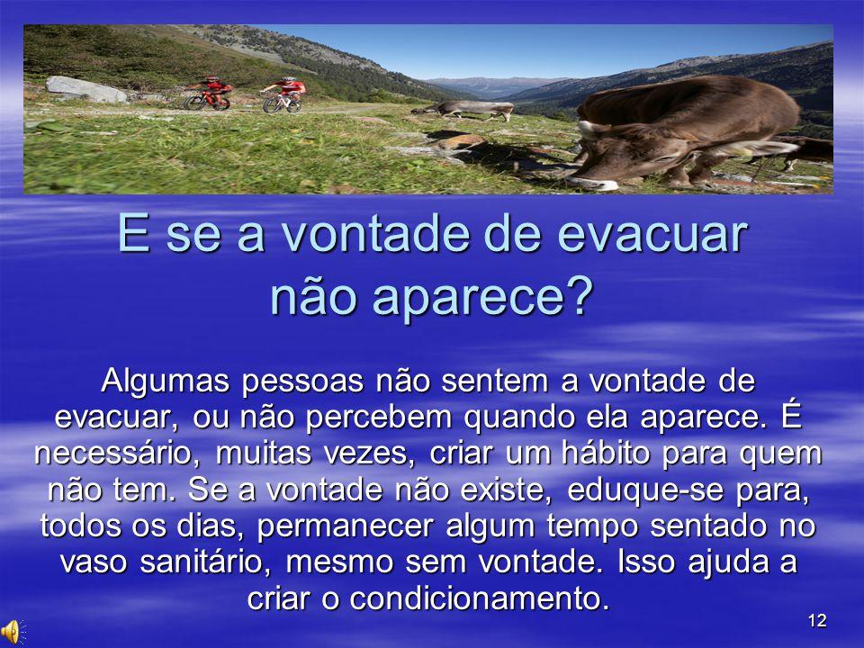 12 E se a vontade de evacuar não aparece? Algumas pessoas não sentem a vontade de evacuar, ou não percebem quando ela aparece. É necessário, muitas ve