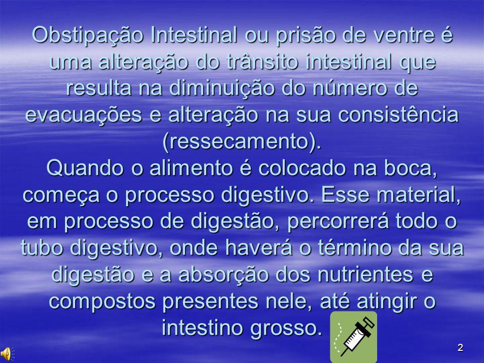 2 Obstipação Intestinal ou prisão de ventre é uma alteração do trânsito intestinal que resulta na diminuição do número de evacuações e alteração na su