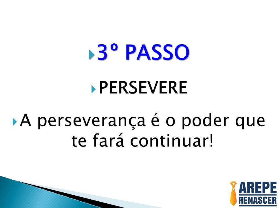 3º PASSO 3º PASSO PERSEVERE A perseverança é o poder que te fará continuar!