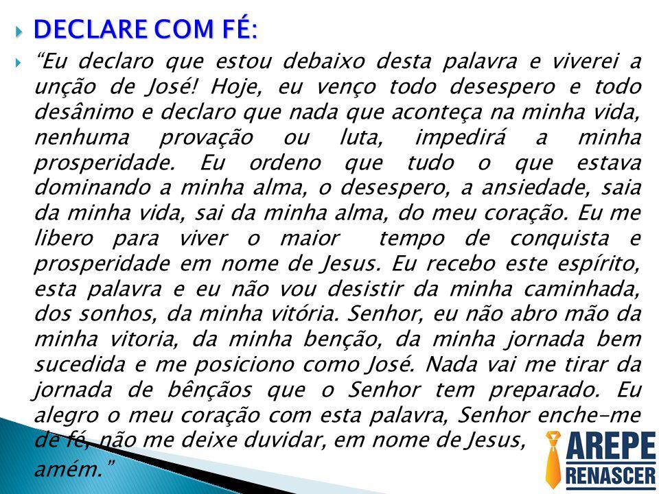 DECLARE COM FÉ: DECLARE COM FÉ: Eu declaro que estou debaixo desta palavra e viverei a unção de José! Hoje, eu venço todo desespero e todo desânimo e