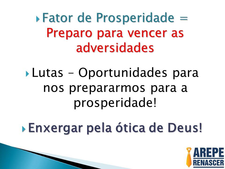Fator de Prosperidade = Preparo para vencer as adversidades Fator de Prosperidade = Preparo para vencer as adversidades Lutas – Oportunidades para nos