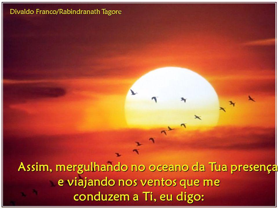Divaldo Franco/Rabindranath Tagore Tu, porém, que não começaste, nem terminarás, que és o Dia e a Noite, o Infinito e a molécula, visível em tudo e in