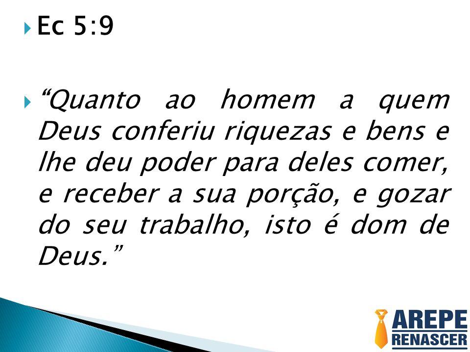 Ec 5:9 Quanto ao homem a quem Deus conferiu riquezas e bens e lhe deu poder para deles comer, e receber a sua porção, e gozar do seu trabalho, isto é