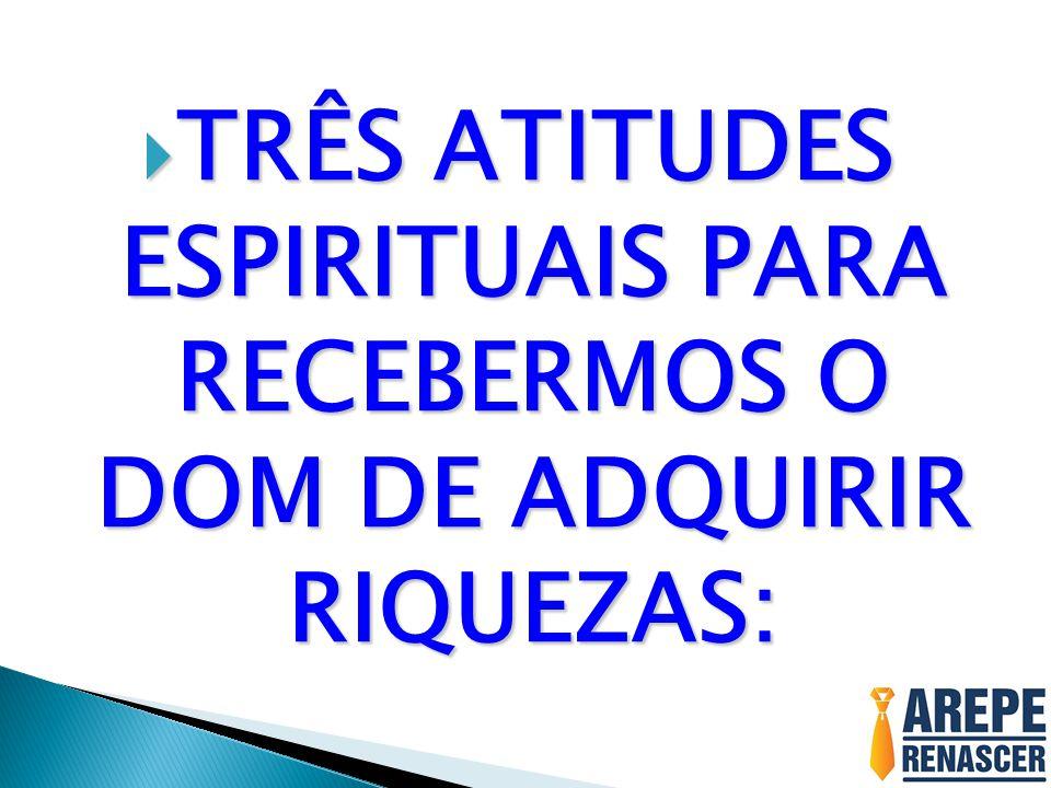 TRÊS ATITUDES ESPIRITUAIS PARA RECEBERMOS O DOM DE ADQUIRIR RIQUEZAS: TRÊS ATITUDES ESPIRITUAIS PARA RECEBERMOS O DOM DE ADQUIRIR RIQUEZAS: