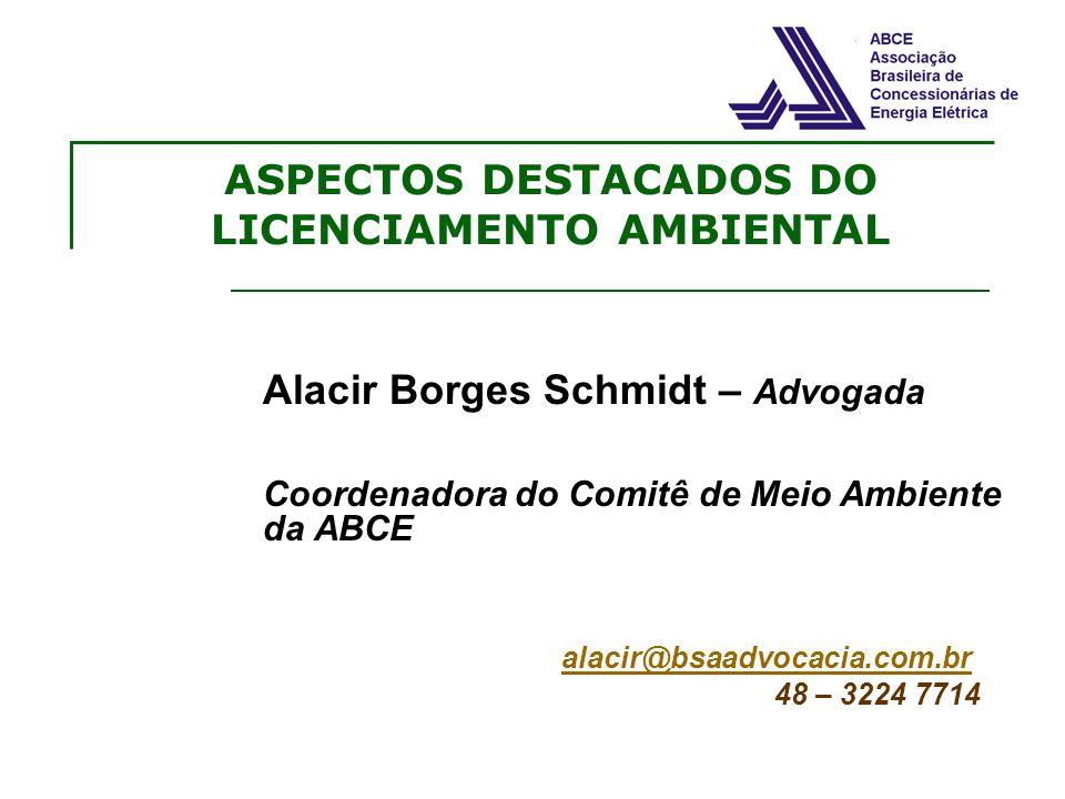 ASPECTOS DESTACADOS DO LICENCIAMENTO AMBIENTAL Alacir Borges Schmidt – Advogada Coordenadora do Comitê de Meio Ambiente da ABCE alacir@bsaadvocacia.co