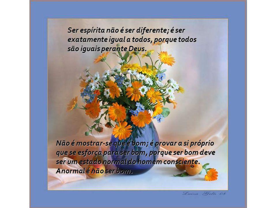 Ser espírita não é internar-se no Centro Espírita, fugindo do mundo para não ser tentado; é conviver com todas as situações lá fora, sem alterar-se co