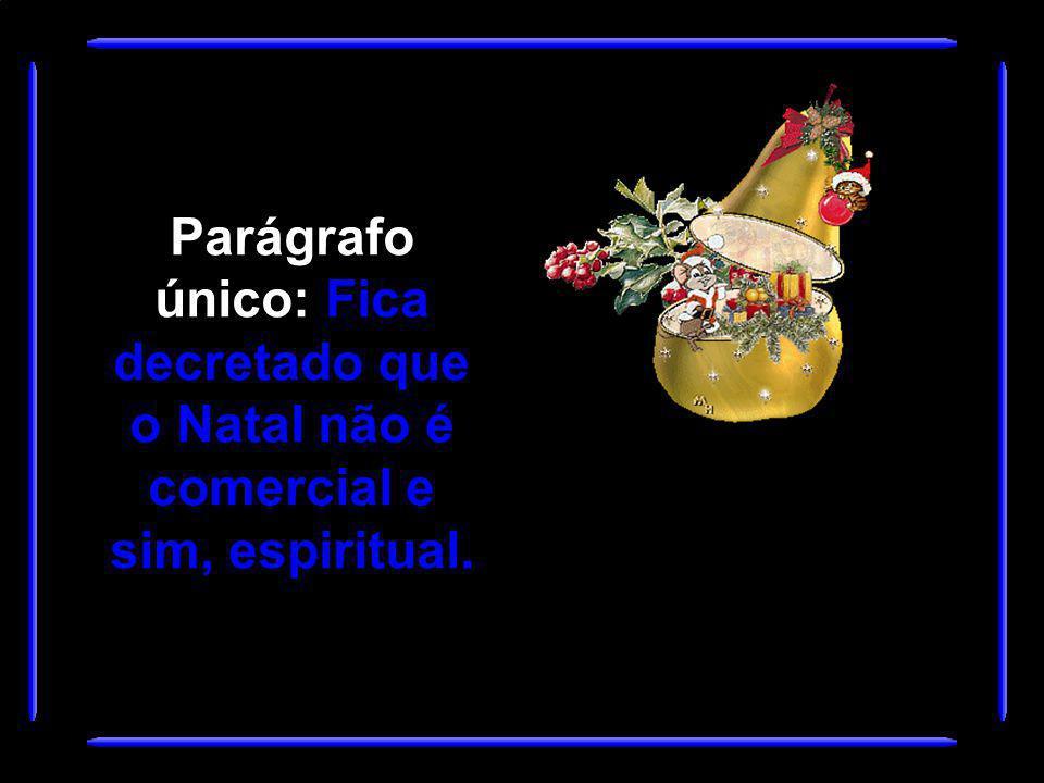 Parágrafo único: Fica decretado que o Natal não é comercial e sim, espiritual.