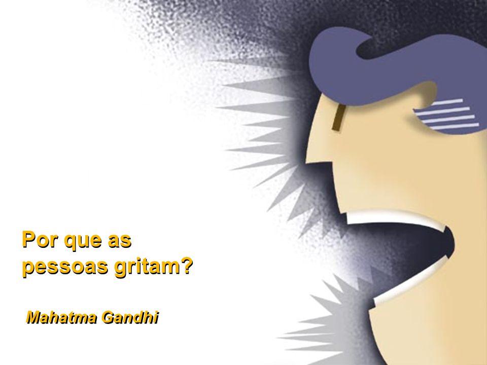 Por que as pessoas gritam? Por que as pessoas gritam? Mahatma Gandhi