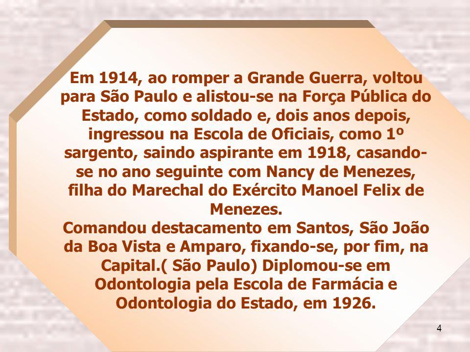 4 Em 1914, ao romper a Grande Guerra, voltou para São Paulo e alistou-se na Força Pública do Estado, como soldado e, dois anos depois, ingressou na Escola de Oficiais, como 1º sargento, saindo aspirante em 1918, casando- se no ano seguinte com Nancy de Menezes, filha do Marechal do Exército Manoel Felix de Menezes.