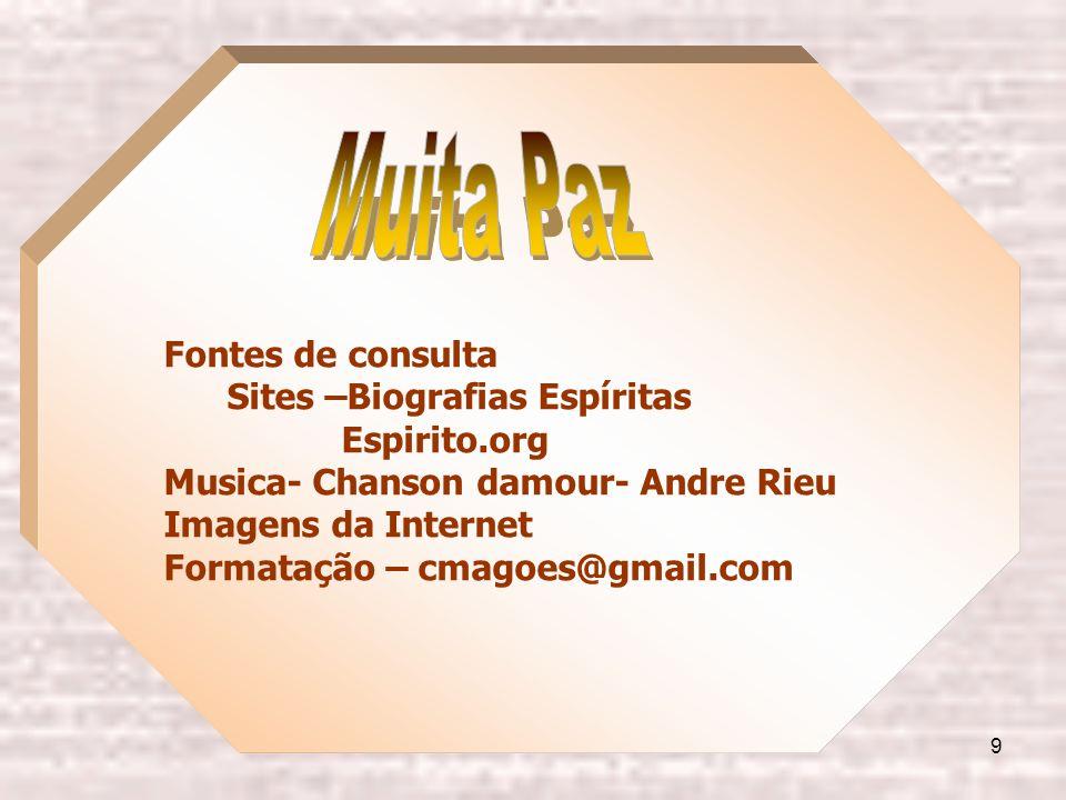 9 Fontes de consulta Sites –Biografias Espíritas Espirito.org Musica- Chanson damour- Andre Rieu Imagens da Internet Formatação – cmagoes@gmail.com