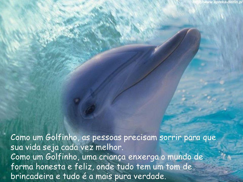 Como um Golfinho, as pessoas precisam sorrir para que sua vida seja cada vez melhor. Como um Golfinho, uma criança enxerga o mundo de forma honesta e