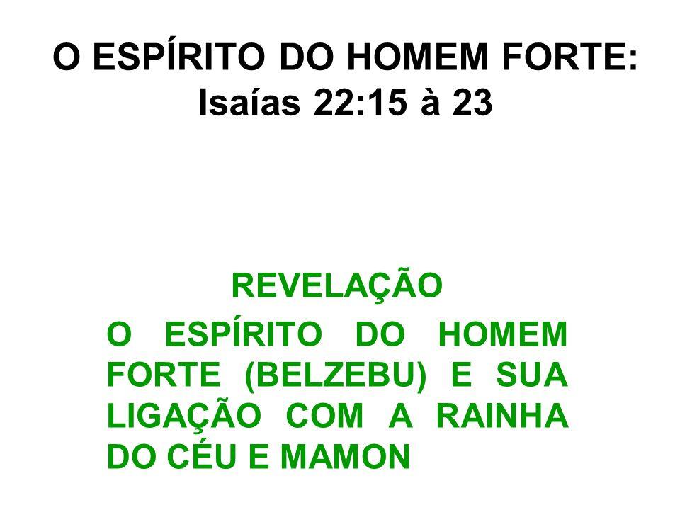 O ESPÍRITO DO HOMEM FORTE: Isaías 22:15 à 23 REVELAÇÃO O ESPÍRITO DO HOMEM FORTE (BELZEBU) E SUA LIGAÇÃO COM A RAINHA DO CÉU E MAMON