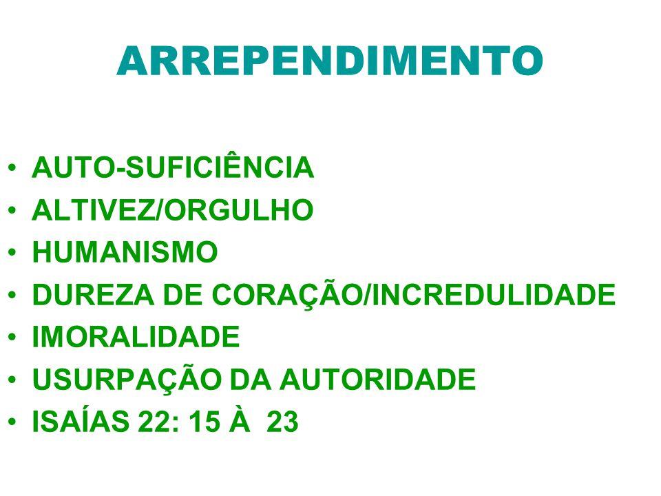 ARREPENDIMENTO AUTO-SUFICIÊNCIA ALTIVEZ/ORGULHO HUMANISMO DUREZA DE CORAÇÃO/INCREDULIDADE IMORALIDADE USURPAÇÃO DA AUTORIDADE ISAÍAS 22: 15 À 23