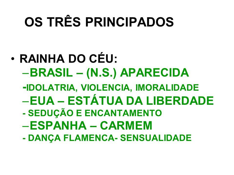 OS TRÊS PRINCIPADOS RAINHA DO CÉU: –BRASIL – (N.S.) APARECIDA - IDOLATRIA, VIOLENCIA, IMORALIDADE –EUA – ESTÁTUA DA LIBERDADE - SEDUÇÃO E ENCANTAMENTO –ESPANHA – CARMEM - DANÇA FLAMENCA- SENSUALIDADE