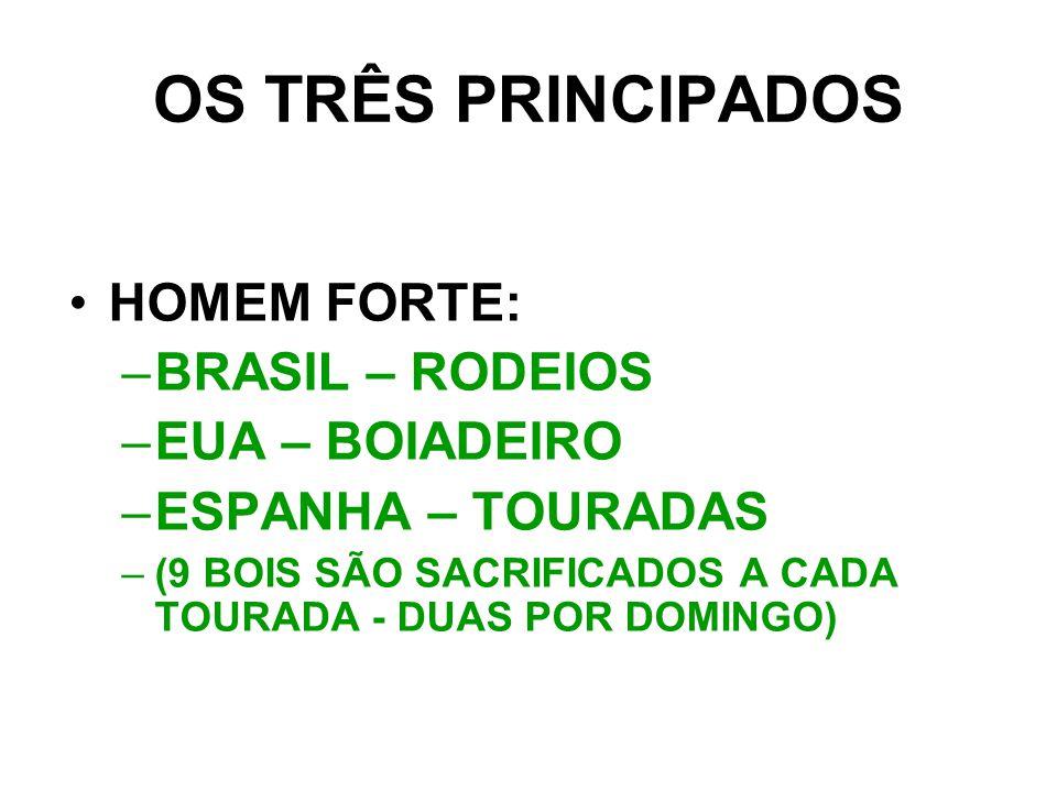 OS TRÊS PRINCIPADOS HOMEM FORTE: –B–BRASIL – RODEIOS –E–EUA – BOIADEIRO –E–ESPANHA – TOURADAS –(–(9 BOIS SÃO SACRIFICADOS A CADA TOURADA - DUAS POR DOMINGO)