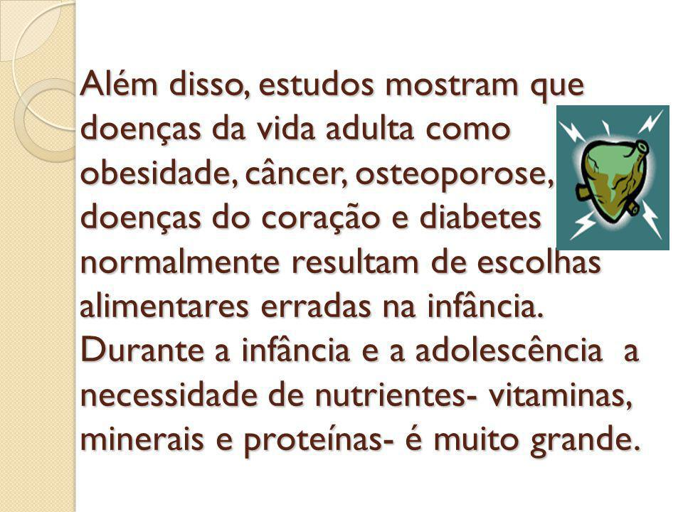 Além disso, estudos mostram que doenças da vida adulta como obesidade, câncer, osteoporose, doenças do coração e diabetes normalmente resultam de escolhas alimentares erradas na infância.
