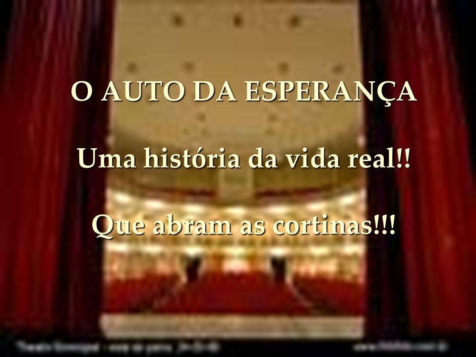 O AUTO DA ESPERANÇA Uma história da vida real!! Que abram as cortinas!!!