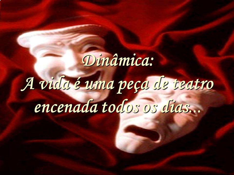 Dinâmica: A vida é uma peça de teatro encenada todos os dias Dinâmica: A vida é uma peça de teatro encenada todos os dias...