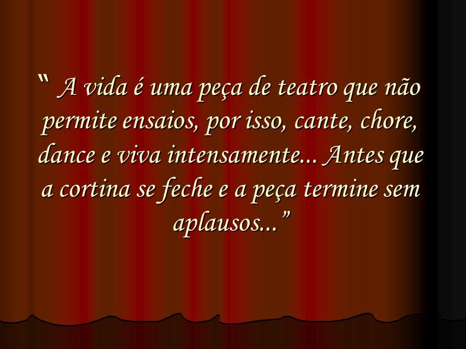 A vida é uma peça de teatro que não permite ensaios, por isso, cante, chore, dance e viva intensamente... Antes que a cortina se feche e a peça termin