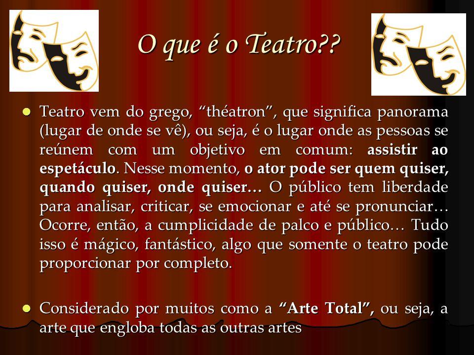 O que é o Teatro?? Teatro vem do grego, théatron, que significa panorama (lugar de onde se vê), ou seja, é o lugar onde as pessoas se reúnem com um ob