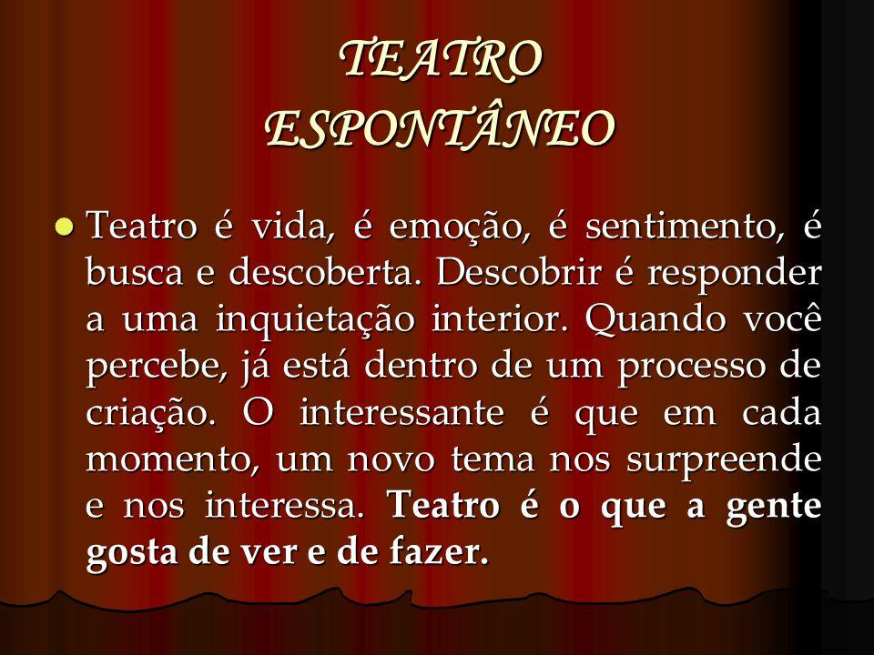 TEATRO ESPONTÂNEO Teatro é vida, é emoção, é sentimento, é busca e descoberta. Descobrir é responder a uma inquietação interior. Quando você percebe,