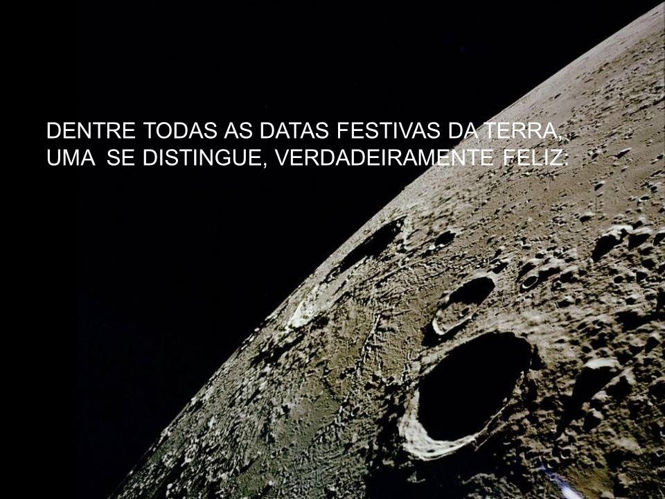 DENTRE TODAS AS DATAS FESTIVAS DA TERRA, UMA SE DISTINGUE, VERDADEIRAMENTE FELIZ: