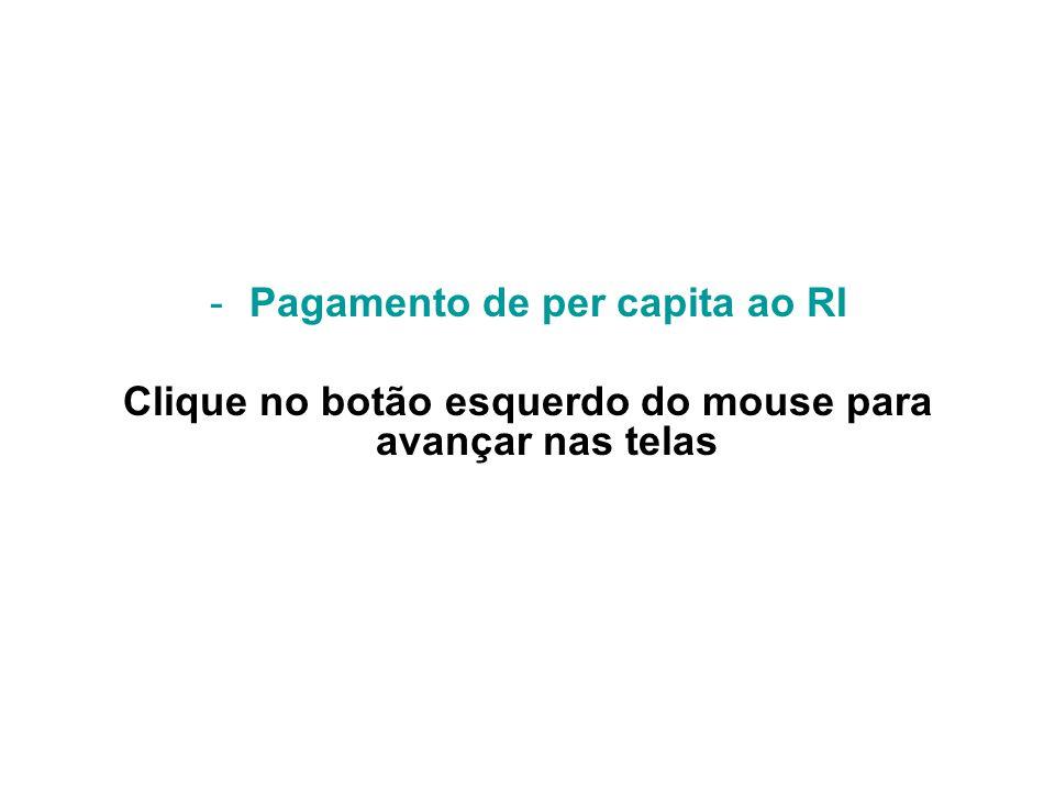 -Pagamento de per capita ao RI Clique no botão esquerdo do mouse para avançar nas telas