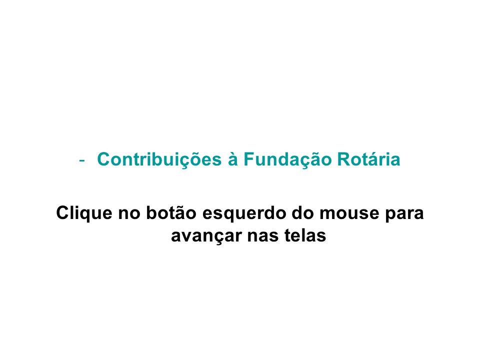 -Contribuições à Fundação Rotária Clique no botão esquerdo do mouse para avançar nas telas