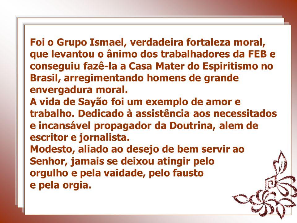 Foi o Grupo Ismael, verdadeira fortaleza moral, que levantou o ânimo dos trabalhadores da FEB e conseguiu fazê-la a Casa Mater do Espiritismo no Brasil, arregimentando homens de grande envergadura moral.