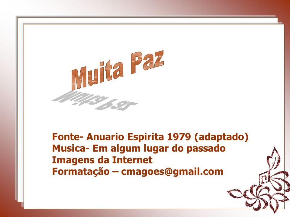 Fonte- Anuario Espirita 1979 (adaptado) Musica- Em algum lugar do passado Imagens da Internet Formatação – cmagoes@gmail.com