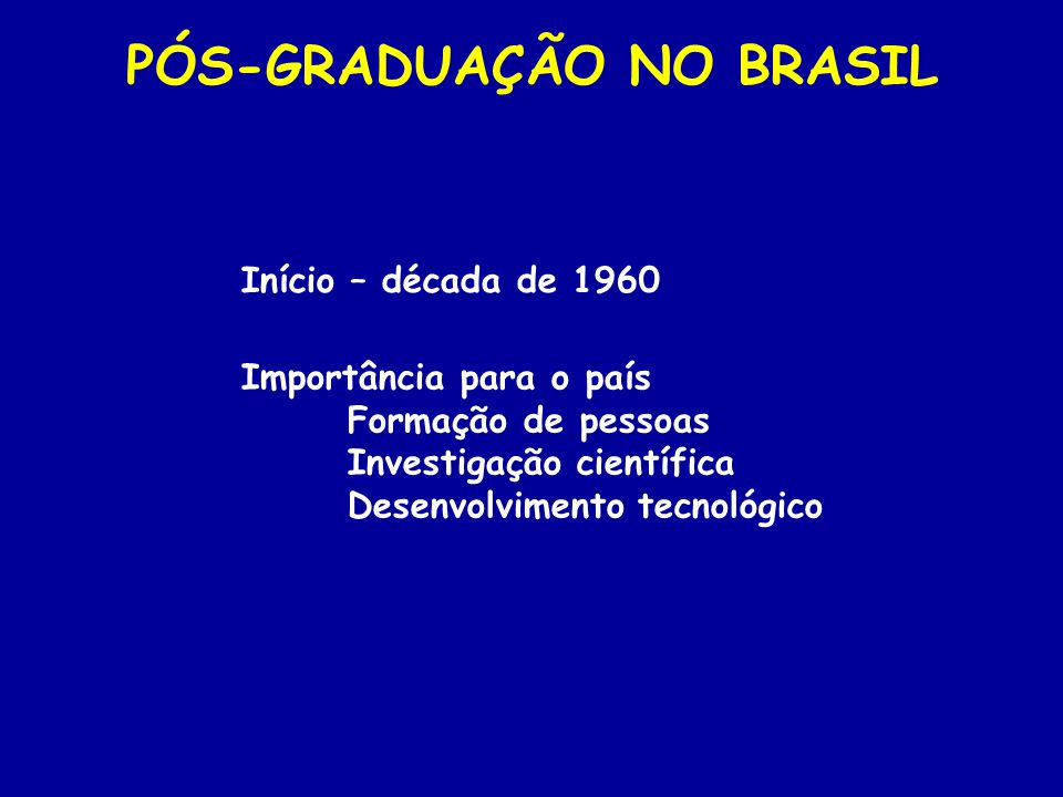 Início – década de 1960 PÓS-GRADUAÇÃO NO BRASIL Importância para o país Formação de pessoas Investigação científica Desenvolvimento tecnológico