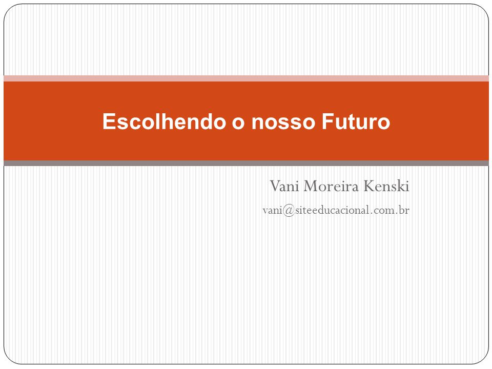 Vani Moreira Kenski vani@siteeducacional.com.br Escolhendo o nosso Futuro