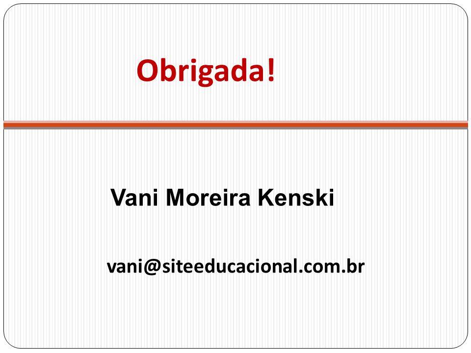 Obrigada! vani@siteeducacional.com.br Vani Moreira Kenski