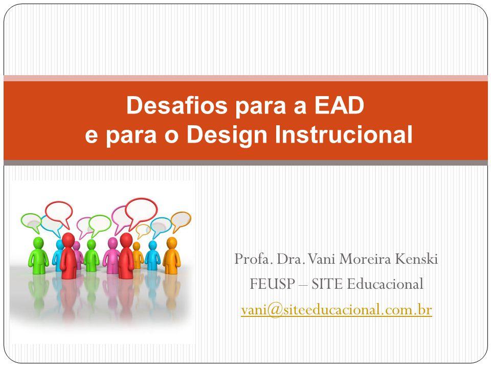 Profa. Dra. Vani Moreira Kenski FEUSP – SITE Educacional vani@siteeducacional.com.br Desafios para a EAD e para o Design Instrucional