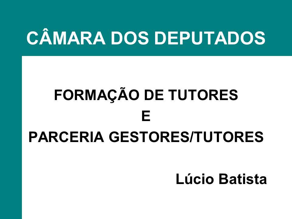 CÂMARA DOS DEPUTADOS FORMAÇÃO DE TUTORES E PARCERIA GESTORES/TUTORES Lúcio Batista