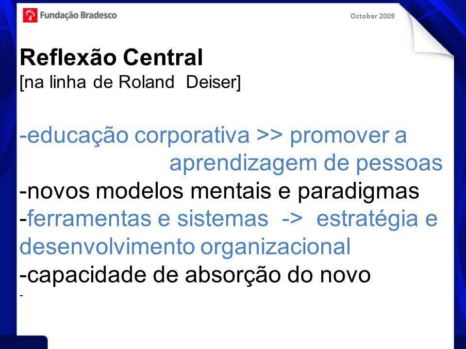 October 2009 Reflexão Central [na linha de Roland Deiser] -educação corporativa >> promover a aprendizagem de pessoas -novos modelos mentais e paradigmas -ferramentas e sistemas -> estratégia e desenvolvimento organizacional -capacidade de absorção do novo -