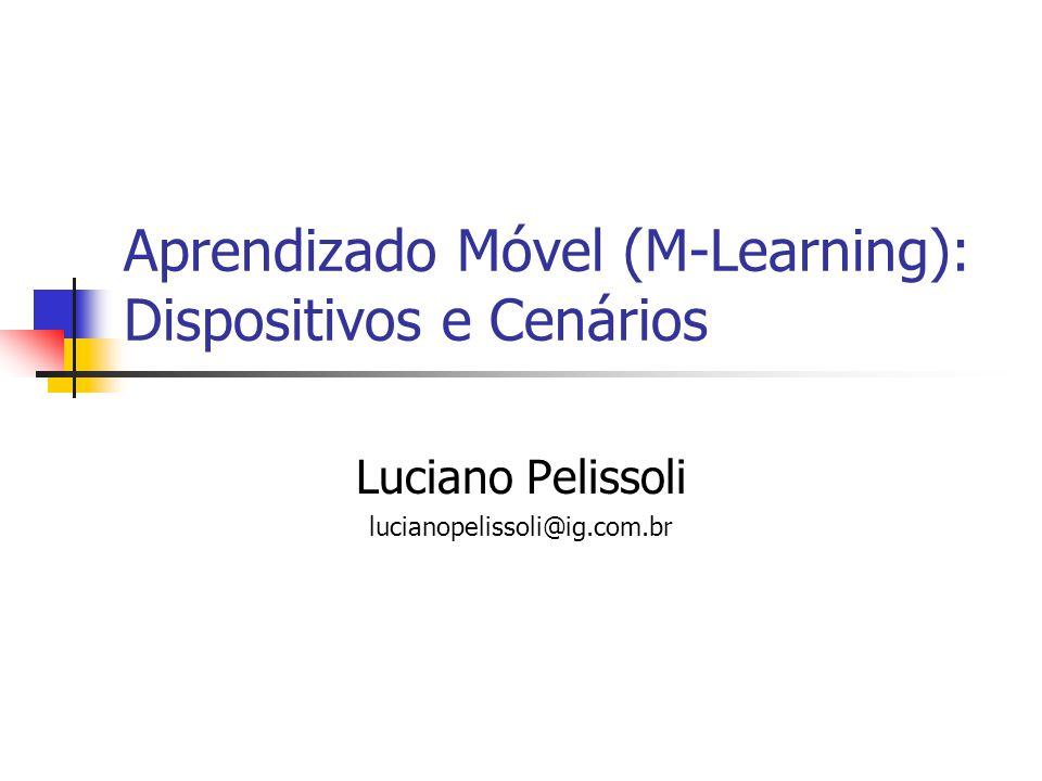 Aprendizado Móvel (M-Learning): Dispositivos e Cenários Luciano Pelissoli lucianopelissoli@ig.com.br